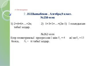 ІV. Үй тапсырмасы Ә.Н.Шыныбеков . Алгебра,9 класс. №258-есеп 2+4+6+…+2n; 2)