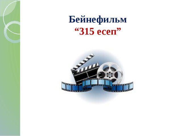 """Бейнефильм """"315 есеп"""""""
