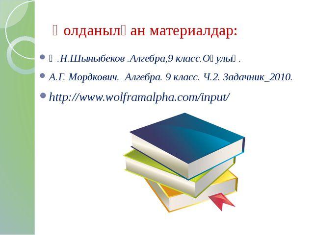Қолданылған материалдар: Ә.Н.Шыныбеков .Алгебра,9 класс.Оқулық. А.Г. Мордкови...