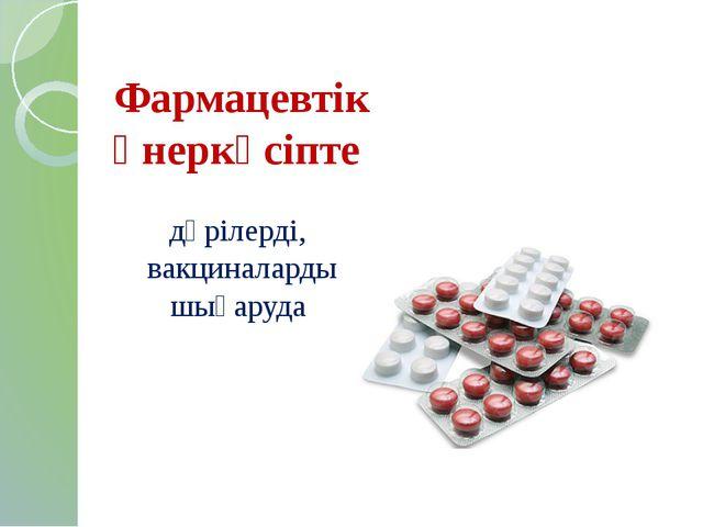 Фармацевтік өнеркәсіпте дәрілерді, вакциналарды шығаруда