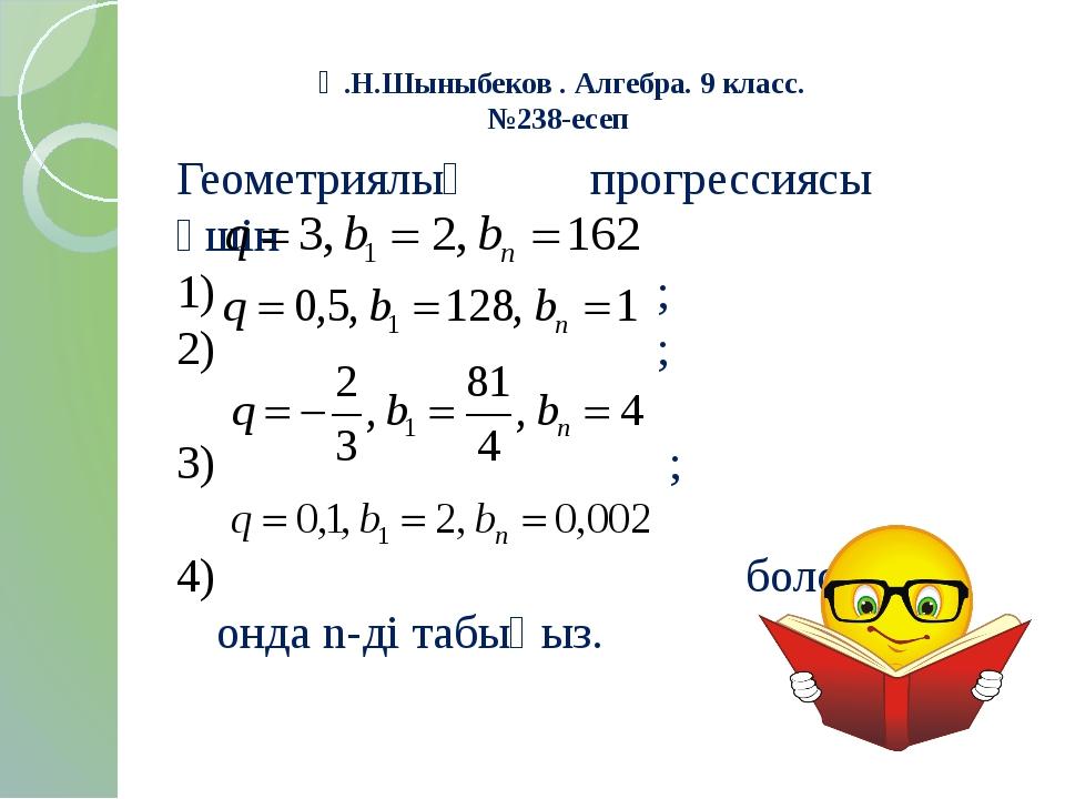 Ә.Н.Шыныбеков . Алгебра. 9 класс. №238-есеп Геометриялық прогрессиясы үшін ;...