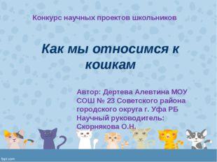 Как мы относимся к кошкам Автор: Дертева Алевтина МОУ СОШ № 23 Советского рай
