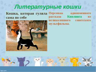 Литературные кошки Кошка, которая гуляла сама по себе Персонаж одноименного
