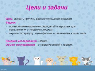 Цели и задачи Цель: выявить причины разного отношения к кошкам. Задачи: прове