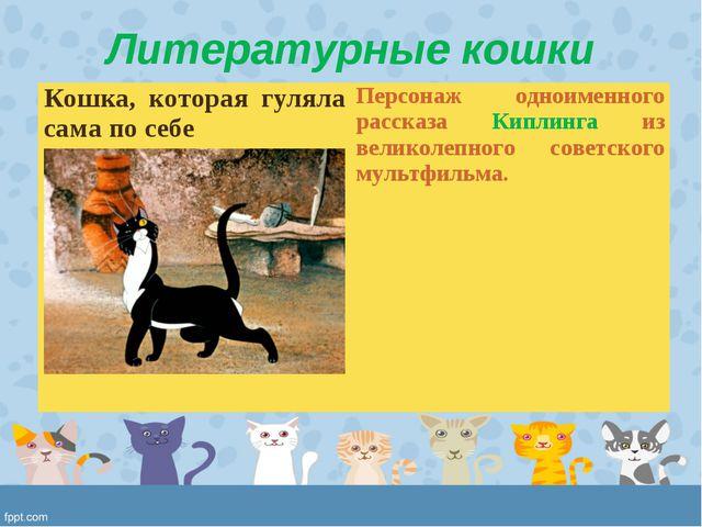 Литературные кошки Кошка, которая гуляла сама по себе Персонаж одноименного...