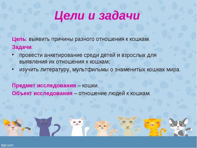 Цели и задачи Цель: выявить причины разного отношения к кошкам. Задачи: прове...