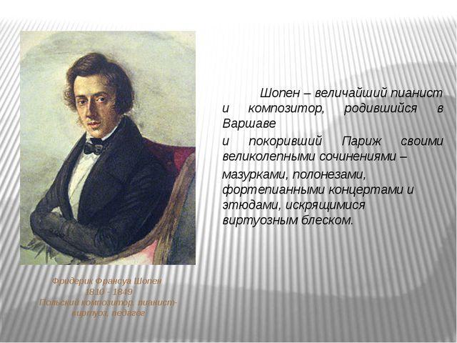 Фридерик Франсуа Шопен 1810 - 1849 Польский композитор, пианист-виртуоз, педа...