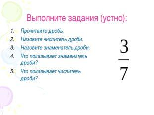 Выполните задания (устно): Прочитайте дробь. Назовите числитель дроби. Назови