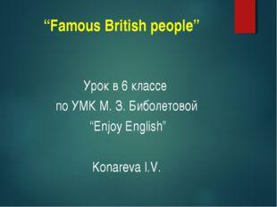 """""""Famous British people"""" Урок в 6 классе по УМК М. З. Биболетовой """"Enjoy Engli"""