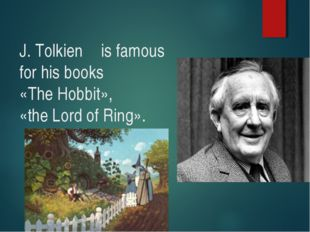 J. Tolkien is famous for his books «The Hobbit», «the Lord of Ring».