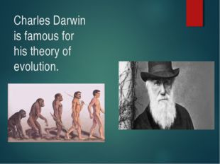Charles Darwin is famous for his theory of evolution.