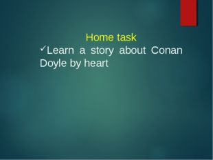 Home task Learn a story about Conan Doyle by heart