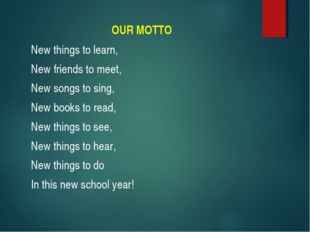 OUR MOTTO New things to learn, New friends to meet, New songs to sing, New bo