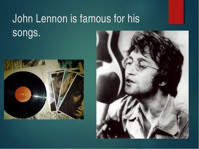 John Lennon is famous for his songs.
