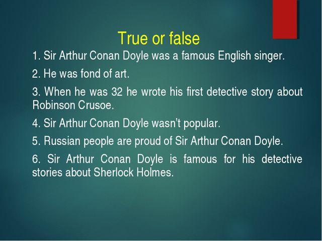 True or false 1. Sir Arthur Conan Doyle was a famous English singer. 2. He wa...