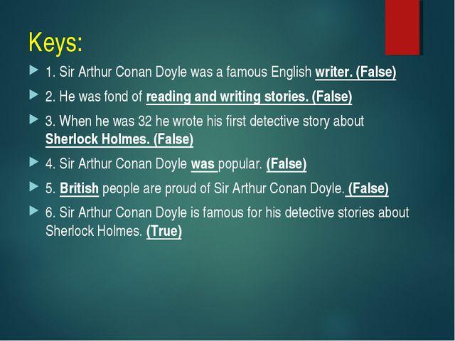 Keys: 1. Sir Arthur Conan Doyle was a famous English writer. (False) 2. He wa...