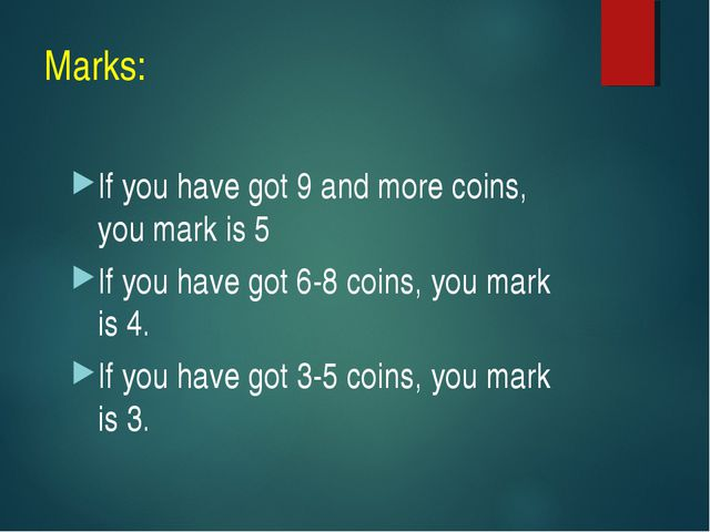 Marks: If you have got 9 and more coins, you mark is 5 If you have got 6-8 co...