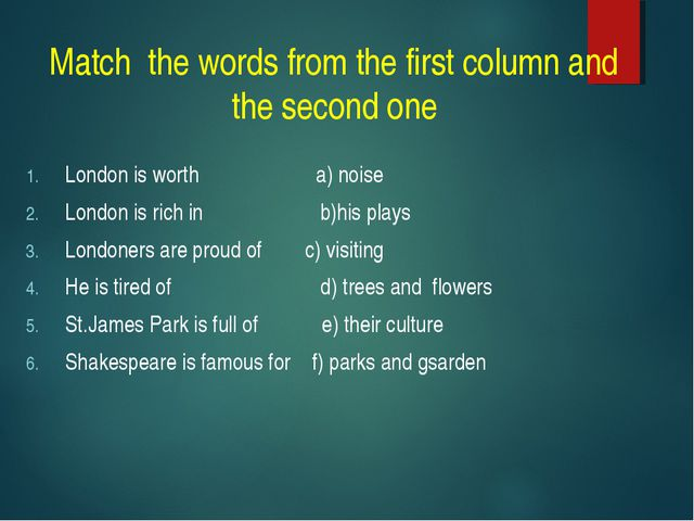 Match the words from the first column and the second one London is worth a) n...