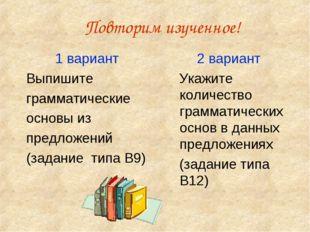 Повторим изученное! 1 вариант Выпишите грамматические основы из предложений (