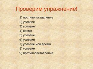 Проверим упражнение! 1) противопоставление 2) условие 3) условие 4) время 5)