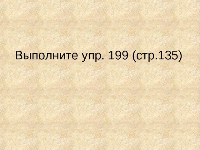 Выполните упр. 199 (стр.135)