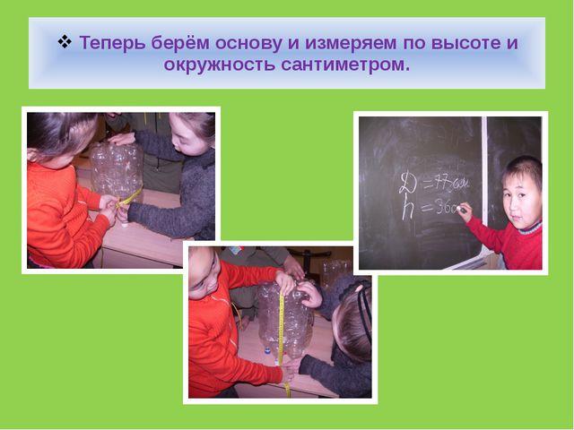 Теперь берём основу и измеряем по высоте и окружность сантиметром.