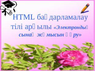 HTML бағдарламалау тілі арқылы «Электрондық сынақ жұмысын құру»