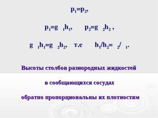 p1=p2, p1=gρ1h1, p2=gρ2h2 , gρ1h1=gρ2h2, т.е h1/h2=ρ2/ρ1. Высоты столбов разн