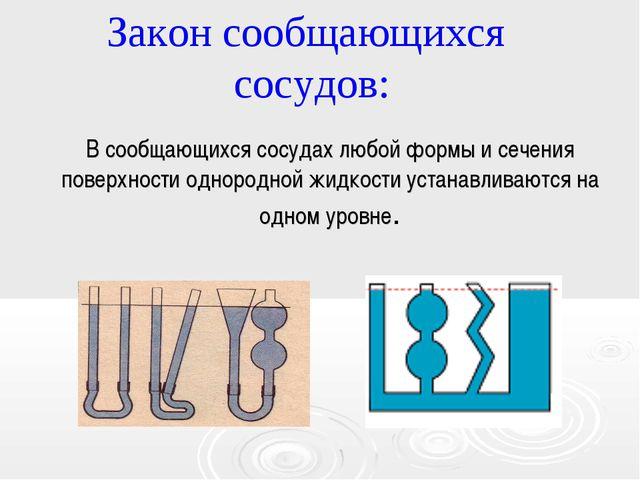 Закон сообщающихся сосудов: В сообщающихся сосудах любой формы и сечения пове...