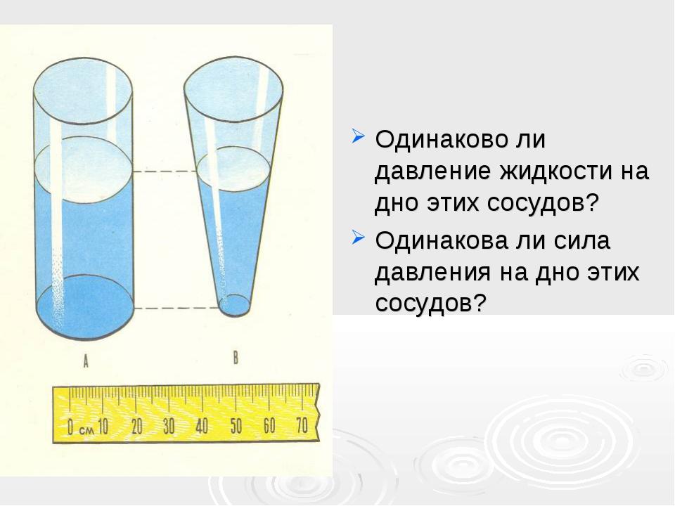 Одинаково ли давление жидкости на дно этих сосудов? Одинакова ли сила давлен...