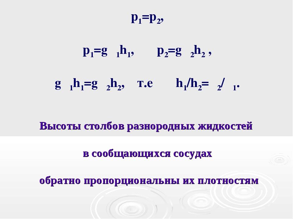 p1=p2, p1=gρ1h1, p2=gρ2h2 , gρ1h1=gρ2h2, т.е h1/h2=ρ2/ρ1. Высоты столбов разн...