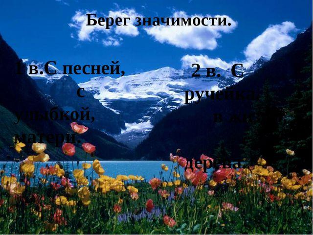 Берег значимости. 1 в.С песней, с улыбкой, матери. 2 в. С ручейка, в жизни, с...