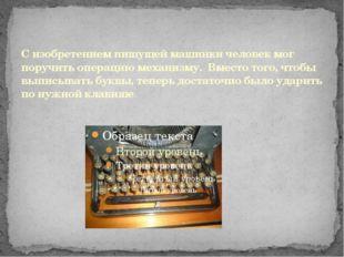 С изобретением пишущей машинки человек мог поручить операцию механизму. Вмест