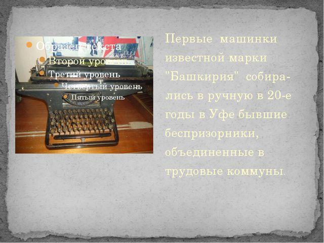 """Первые машинки известной марки """"Башкирия"""" собира-лись в ручную в 20-е годы..."""