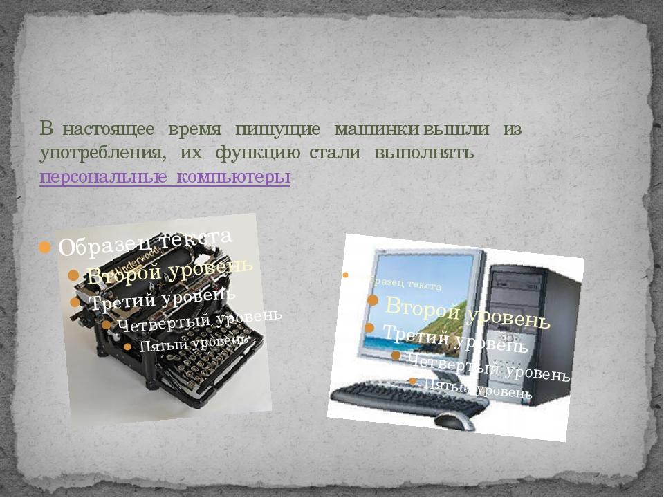 В настоящее время пишущие машинки вышли из употребления, их функцию стали вып...