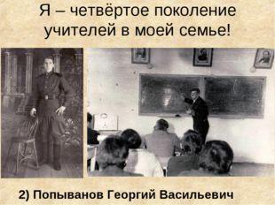 Я – четвёртое поколение учителей в моей семье! 2) Попыванов Георгий Васильевич
