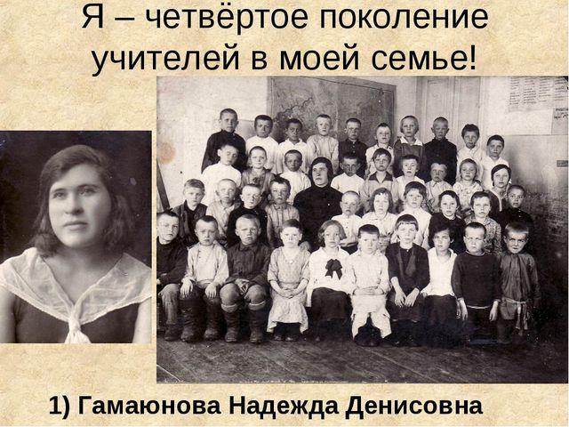 Я – четвёртое поколение учителей в моей семье! 1) Гамаюнова Надежда Денисовна