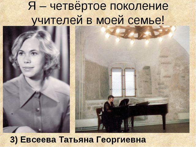 Я – четвёртое поколение учителей в моей семье! 3) Евсеева Татьяна Георгиевна
