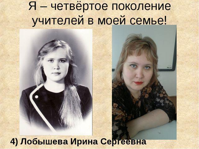 Я – четвёртое поколение учителей в моей семье! 4) Лобышева Ирина Сергеевна