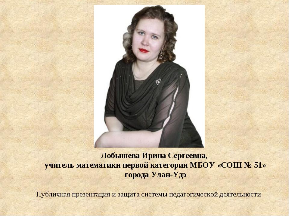Лобышева Ирина Сергеевна, учитель математики первой категории МБОУ «СОШ № 51»...
