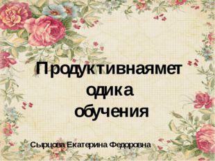 Сырцова Екатерина Федоровна Продуктивнаяметодика обучения
