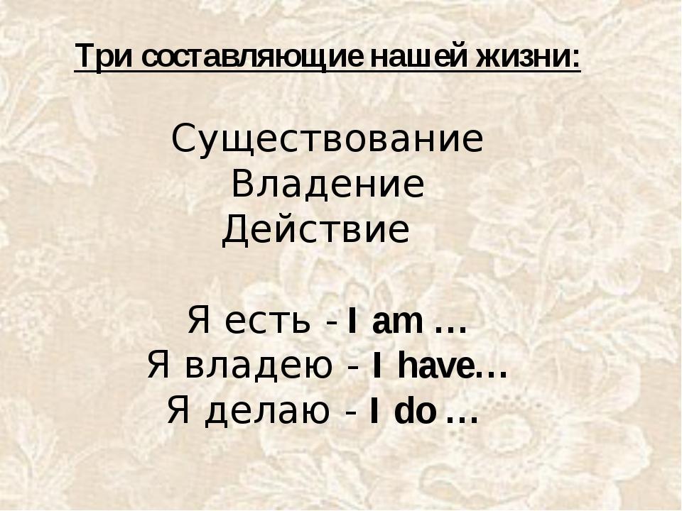 Три составляющие нашей жизни: Существование Владение Действие Я есть - I am …...