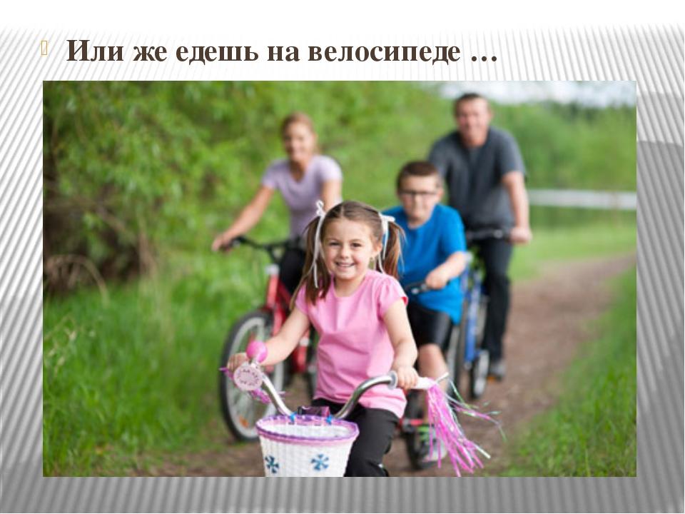 Или же едешь на велосипеде …