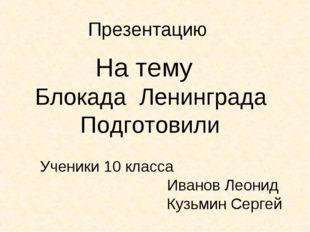 Презентацию На тему Блокада Ленинграда Подготовили Ученики 10 класса Ивано