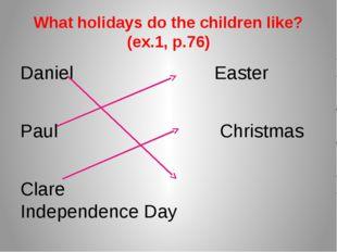 What holidays do the children like? (ex.1, p.76) Daniel Easter Paul Christmas