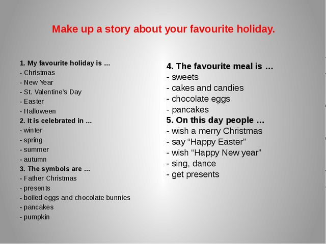 Make up a story about your favourite holiday. 1. My favourite holiday is … -...