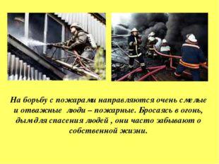 На борьбу с пожарами направляются очень смелые и отважные люди – пожарные. Бр