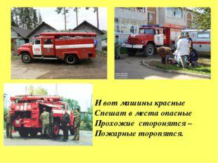 И вот машины красные Спешат в места опасные Прохожие сторонятся – Пожарные то
