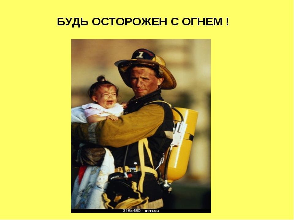 БУДЬ ОСТОРОЖЕН С ОГНЕМ !