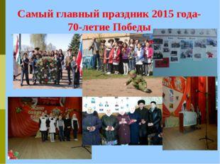Самый главный праздник 2015 года- 70-летие Победы